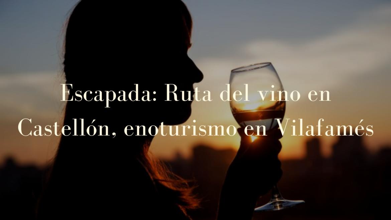 Escapada: Ruta del vino en Castellón, enoturismo en Vilafamés.
